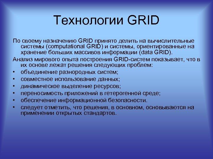 Технологии GRID По своему назначению GRID принято делить на вычислительные системы (computational GRID) и