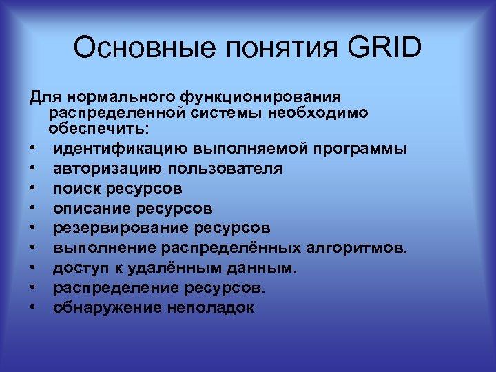 Основные понятия GRID Для нормального функционирования распределенной системы необходимо обеспечить: • идентификацию выполняемой программы
