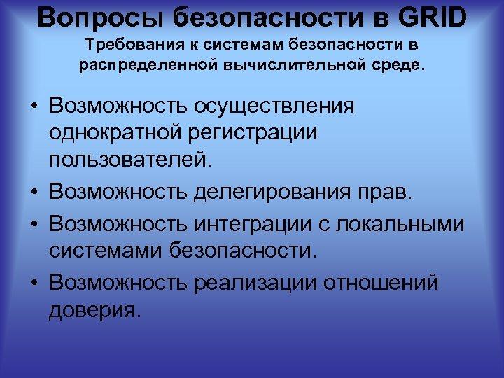 Вопросы безопасности в GRID Требования к системам безопасности в распределенной вычислительной среде. • Возможность