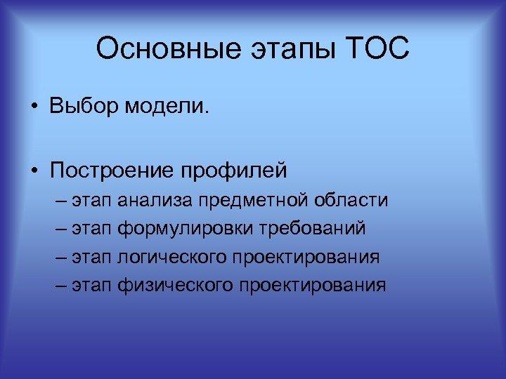 Основные этапы ТОС • Выбор модели. • Построение профилей – этап анализа предметной области