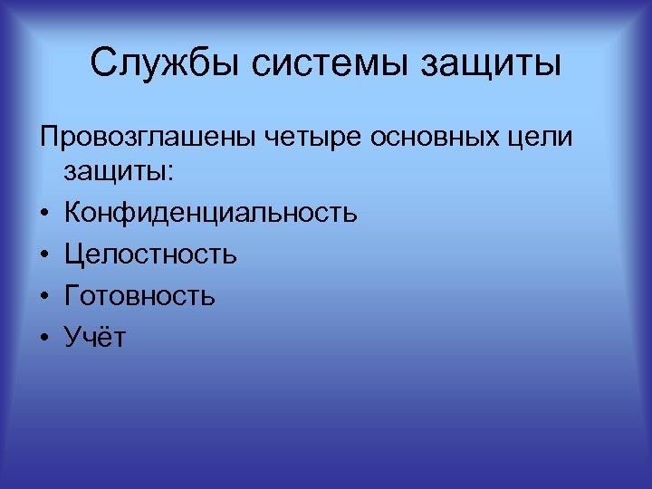Службы системы защиты Провозглашены четыре основных цели защиты: • Конфиденциальность • Целостность • Готовность