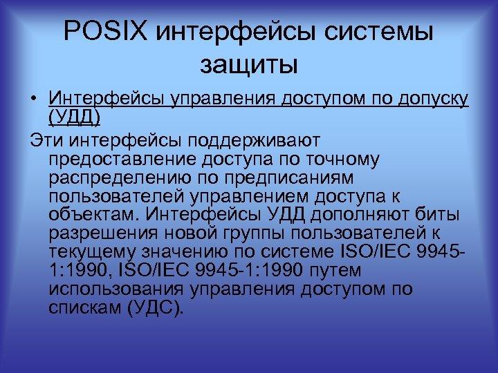 POSIX интерфейсы системы защиты • Интерфейсы управления доступом по допуску (УДД) Эти интерфейсы поддерживают