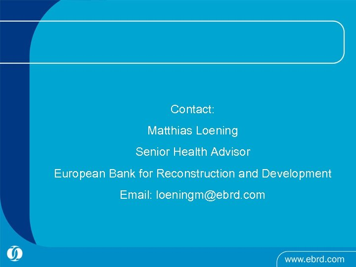 Contact: Matthias Loening Senior Health Advisor European Bank for Reconstruction and Development Email: loeningm@ebrd.