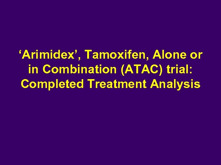 'Arimidex', Tamoxifen, Alone or in Combination (ATAC) trial: Completed Treatment Analysis