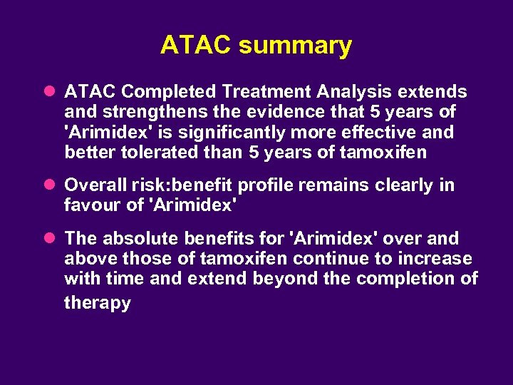 ATAC summary l ATAC Completed Treatment Analysis extends and strengthens the evidence that 5