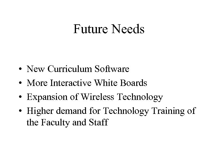 Future Needs • • New Curriculum Software More Interactive White Boards Expansion of Wireless