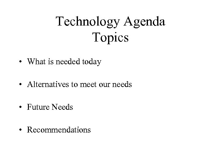 Technology Agenda Topics • What is needed today • Alternatives to meet our needs