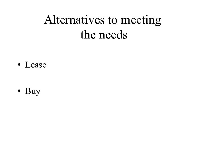 Alternatives to meeting the needs • Lease • Buy