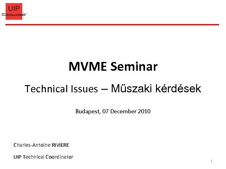 MVME Seminar Technical Issues – Műszaki kérdések Budapest, 07 December 2010 Charles-Antoine RIVIERE UIP