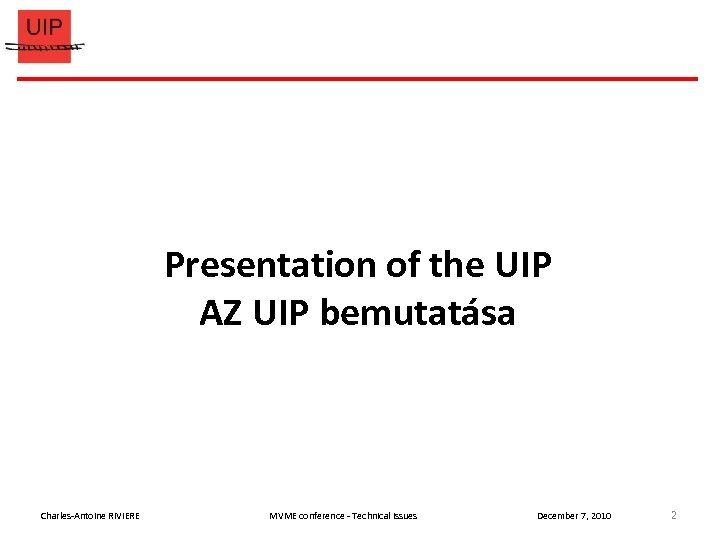 Presentation of the UIP AZ UIP bemutatása Charles-Antoine RIVIERE MVME conference - Technical issues