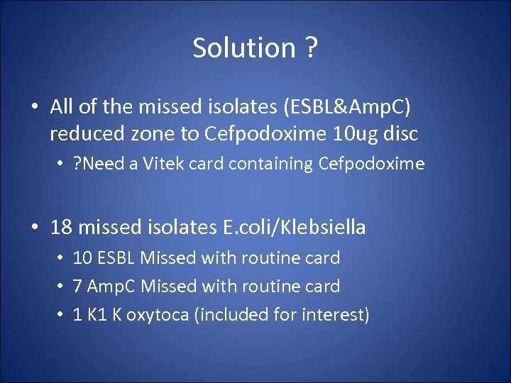 Solution ? • All of the missed isolates (ESBL&Amp. C) reduced zone to Cefpodoxime