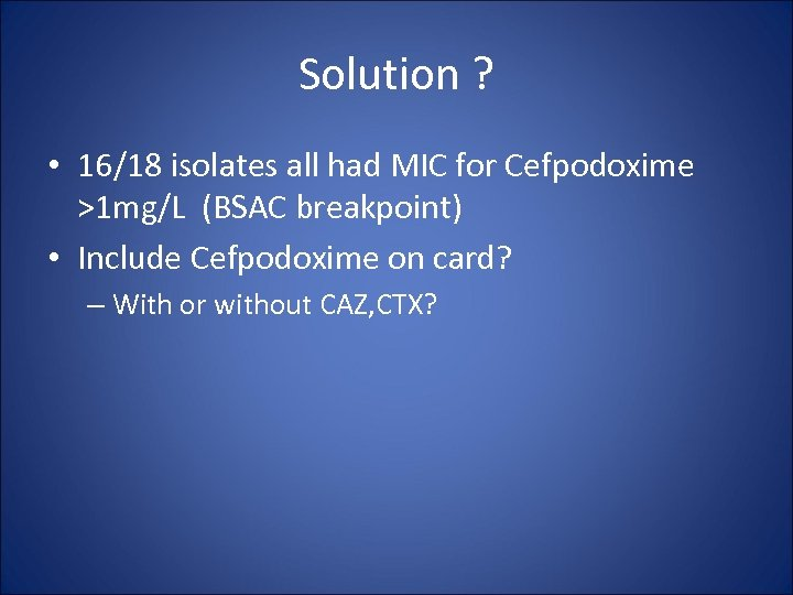 Solution ? • 16/18 isolates all had MIC for Cefpodoxime >1 mg/L (BSAC breakpoint)