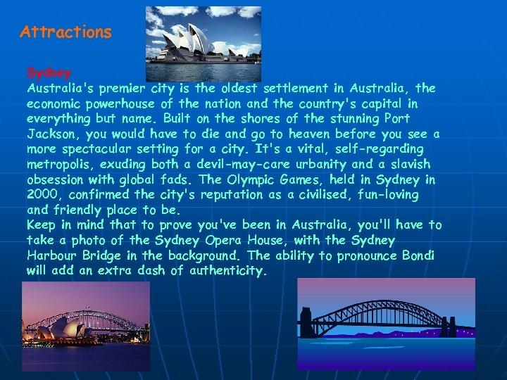 Attractions Sydney Australia's premier city is the oldest settlement in Australia, the economic powerhouse