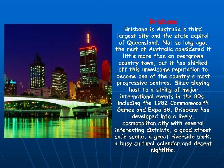 Brisbane is Australia's third largest city and the state capital of Queensland. Not so