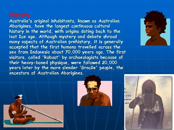 History Australia's original inhabitants, known as Australian Aborigines, have the longest continuous cultural history