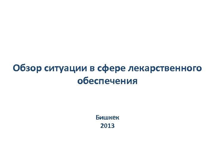 Обзор ситуации в сфере лекарственного обеспечения Бишкек 2013