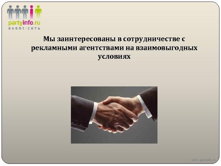 Мы заинтересованы в сотрудничестве с рекламными агентствами на взаимовыгодных условиях www. partyinfo. ru
