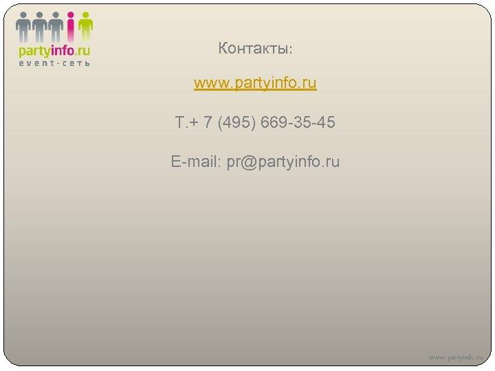 Контакты: www. partyinfo. ru Т. + 7 (495) 669 -35 -45 E-mail: pr@partyinfo. ru