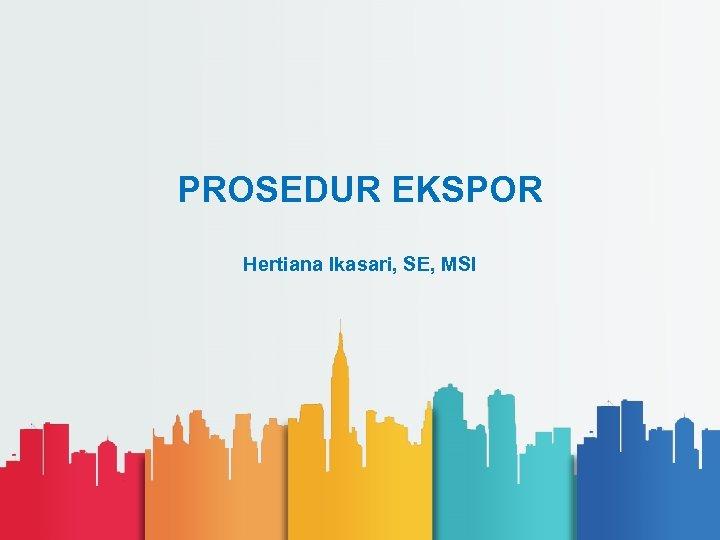 PROSEDUR EKSPOR Hertiana Ikasari, SE, MSI