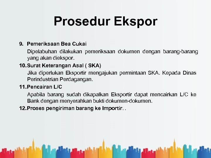 Prosedur Ekspor 9. Pemeriksaan Bea Cukai Dipelabuhan dilakukan pemeriksaan dokumen dengan barang yang akan