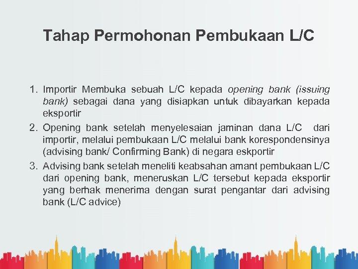 Tahap Permohonan Pembukaan L/C 1. Importir Membuka sebuah L/C kepada opening bank (issuing bank)
