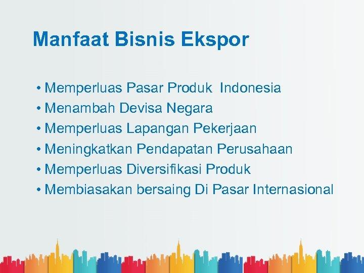 Manfaat Bisnis Ekspor • Memperluas Pasar Produk Indonesia • Menambah Devisa Negara • Memperluas