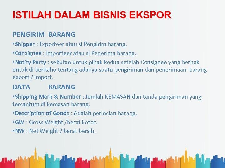 ISTILAH DALAM BISNIS EKSPOR PENGIRIM BARANG • Shipper : Exporteer atau si Pengirim barang.