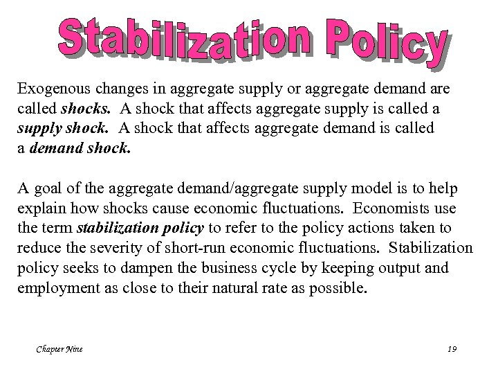 Exogenous changes in aggregate supply or aggregate demand are called shocks. A shock that