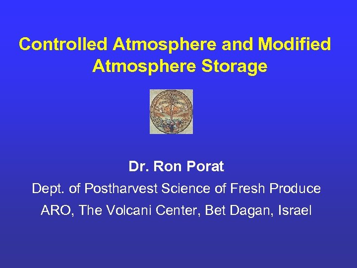 Controlled Atmosphere and Modified Atmosphere Storage Dr. Ron Porat Dept. of Postharvest Science of