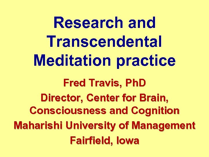 Research and Transcendental Meditation practice Fred Travis, Ph. D Director, Center for Brain, Consciousness