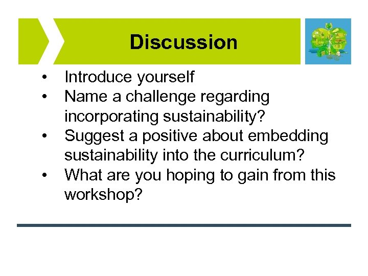 Discussion • • Introduce yourself Name a challenge regarding incorporating sustainability? Suggest a positive
