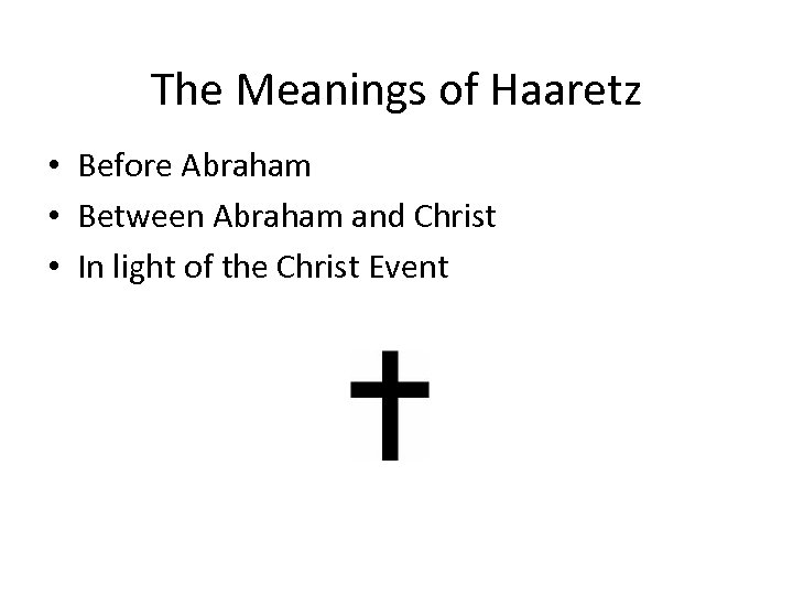 The Meanings of Haaretz • Before Abraham • Between Abraham and Christ • In