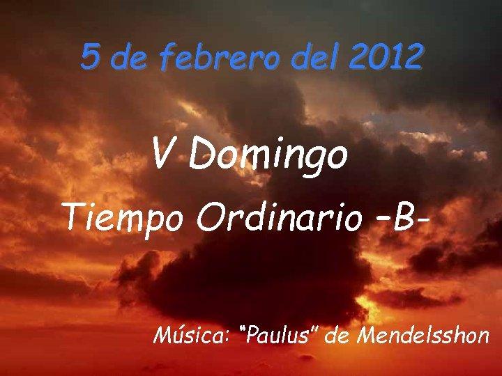 """5 de febrero del 2012 V Domingo Tiempo Ordinario –BMúsica: """"Paulus"""" de Mendelsshon"""