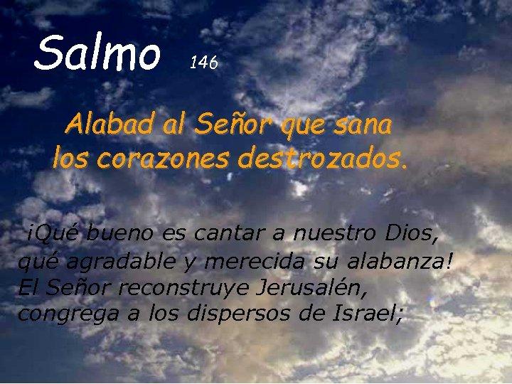 Salmo 146 Alabad al Señor que sana los corazones destrozados. ¡Qué bueno es cantar