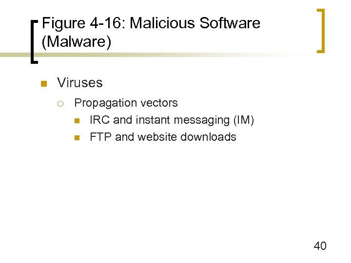Figure 4 -16: Malicious Software (Malware) n Viruses ¡ Propagation vectors n IRC and