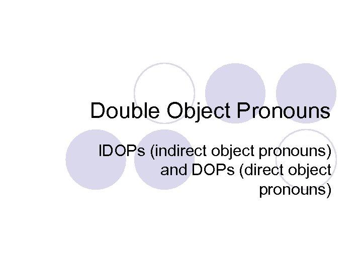 Double Object Pronouns IDOPs (indirect object pronouns) and DOPs (direct object pronouns)