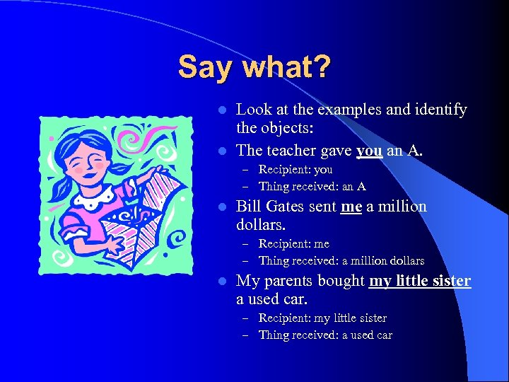 Say what? Look at the examples and identify the objects: l The teacher gave