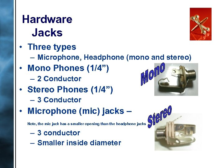Hardware Jacks • Three types – Microphone, Headphone (mono and stereo) • Mono Phones