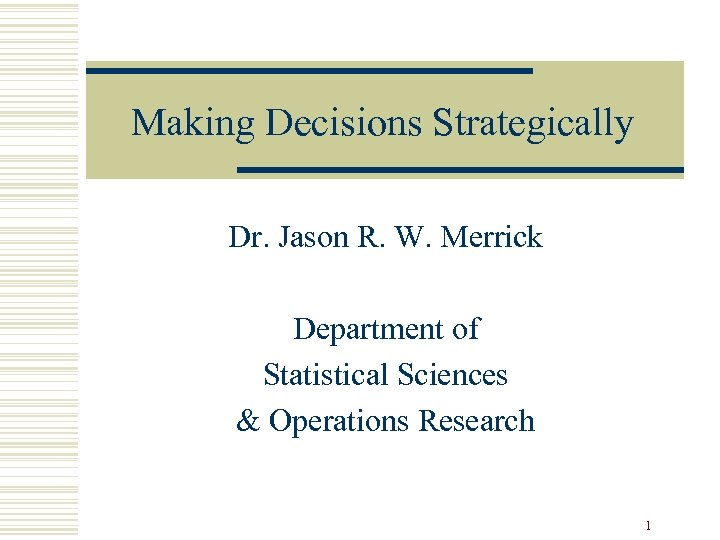 Making Decisions Strategically Dr. Jason R. W. Merrick Department of Statistical Sciences & Operations