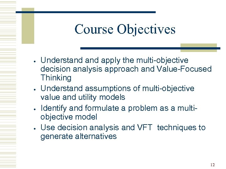 Course Objectives · · Understand apply the multi-objective decision analysis approach and Value-Focused Thinking