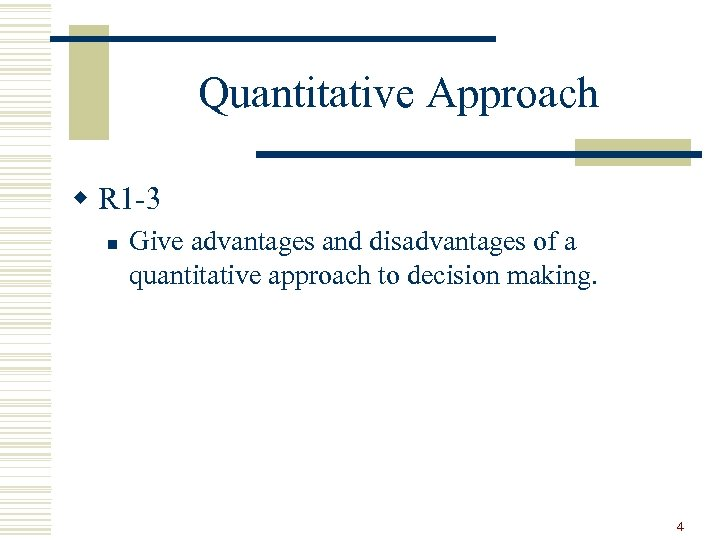 Quantitative Approach w R 1 -3 n Give advantages and disadvantages of a quantitative