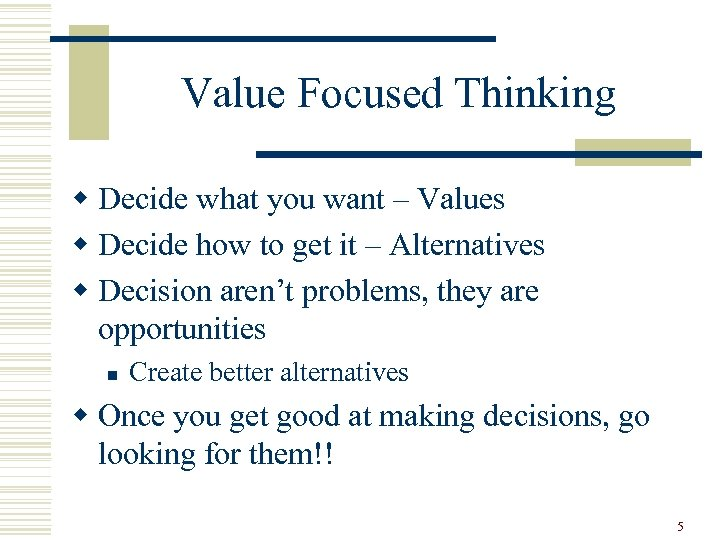 Value Focused Thinking w Decide what you want – Values w Decide how to