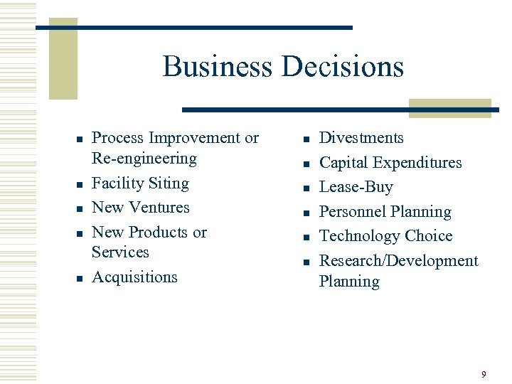 Business Decisions n n n Process Improvement or Re-engineering Facility Siting New Ventures New