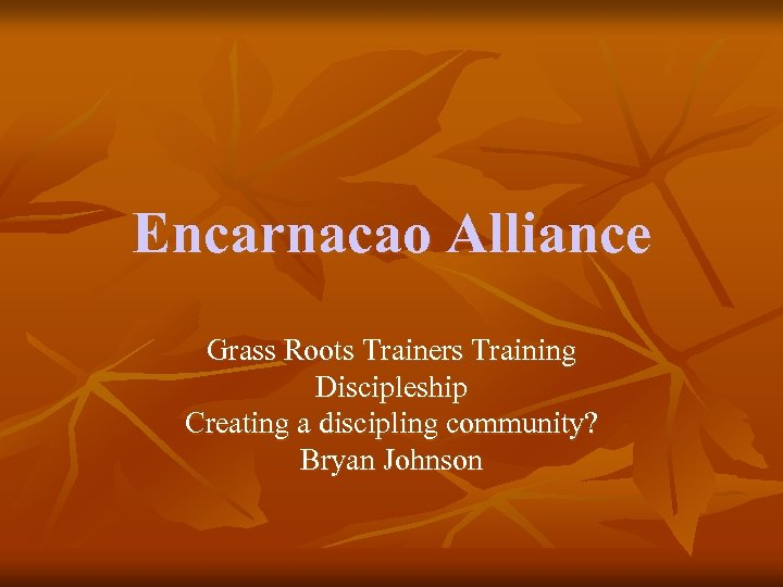 Encarnacao Alliance Grass Roots Trainers Training Discipleship Creating a discipling community? Bryan Johnson