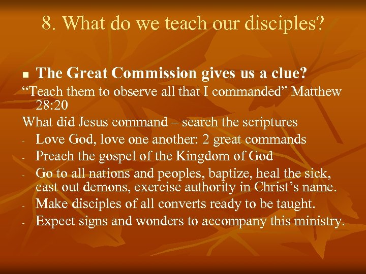 8. What do we teach our disciples? n The Great Commission gives us a