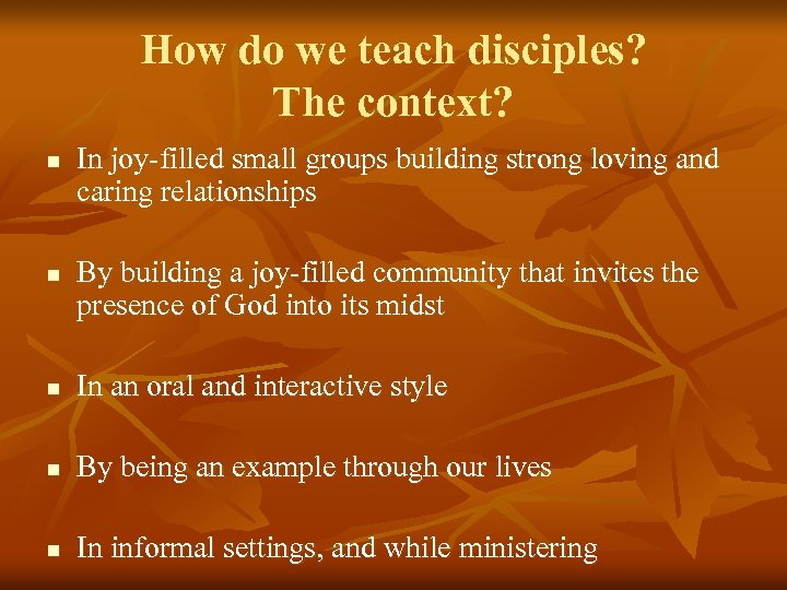 How do we teach disciples? The context? n n In joy-filled small groups building