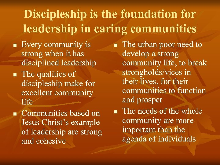Discipleship is the foundation for leadership in caring communities n n n Every community