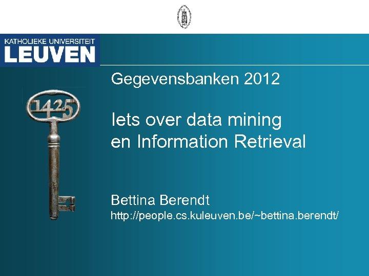 Gegevensbanken 2012 Iets over data mining en Information Retrieval Bettina Berendt http: //people. cs.