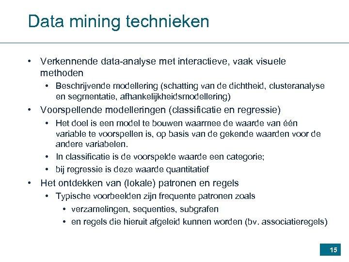 Data mining technieken • Verkennende data-analyse met interactieve, vaak visuele methoden • Beschrijvende modellering