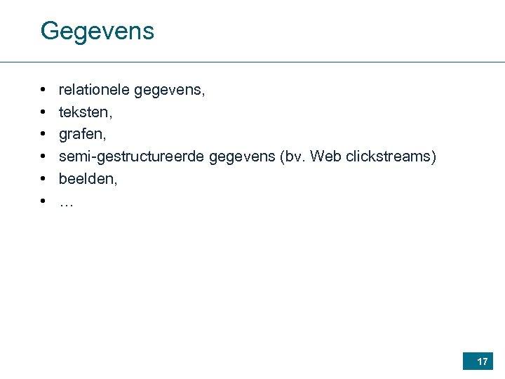 Gegevens • • • relationele gegevens, teksten, grafen, semi-gestructureerde gegevens (bv. Web clickstreams) beelden,